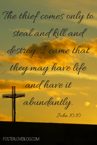 The thief comes only to steal and kill and destroy. I came that they may have life and have it abundantly.